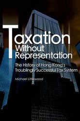 Taxation Without Representation – The History of Hong Kong's Troublingly Successful Tax System - Hong Kong Scholarship Online