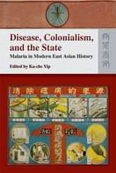Disease, Colonialism, and the StateMalaria in Modern East Asian History