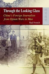 Through the Looking GlassChina's Foreign Journalists from Opium Wars to Mao$
