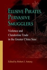 Elusive Pirates, Pervasive SmugglersViolence and Clandestine Trade in the Greater China Seas$