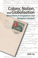 Colony, Nation, and GlobalisationNot at Home in Singaporean and Malaysian Literature$