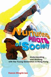Nurturing Pillars of SocietyUnderstanding and Working with the Young Generation in Hong Kong$