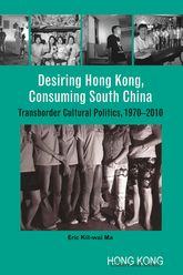 Desiring Hong Kong, Consuming South ChinaTransborder Cultural Politics, 1970-2010