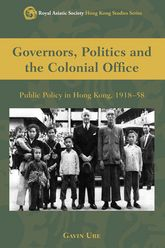 Governors, Politics and The Colonial OfficePublic Policy in Hong Kong, 1918-58$