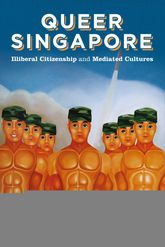 Queer Singapore: Illiberal Citizenship and Mediated Cultures