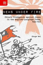 News Under FireChina's Propaganda against Japan in the English-Language Press, 1928-1941