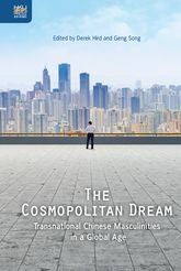 The Cosmopolitan DreamTransnational Chinese Masculinities in a Global Age